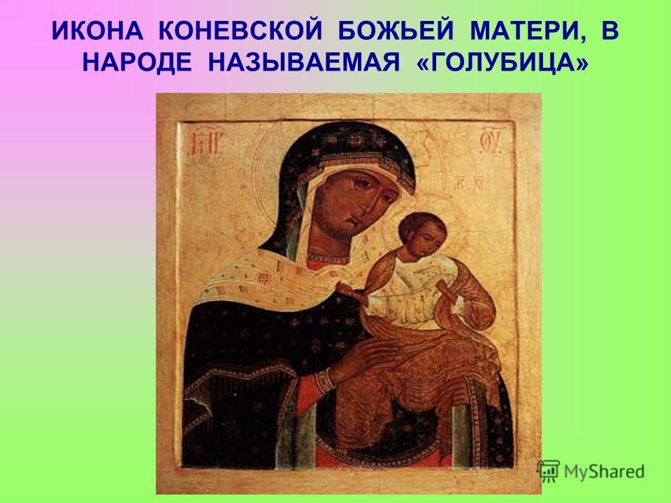 ИКОНА КОНЕВСКОЙ БОЖЬЕЙ МАТЕРИ, В НАРОДЕ НАЗЫВАЕМАЯ «ГОЛУБИЦА»