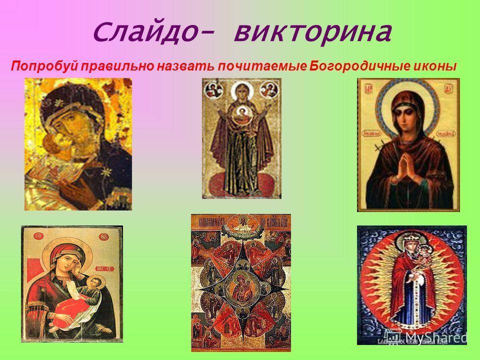 Слайдо- викторина Попробуй правильно назвать почитаемые Богородичные иконы