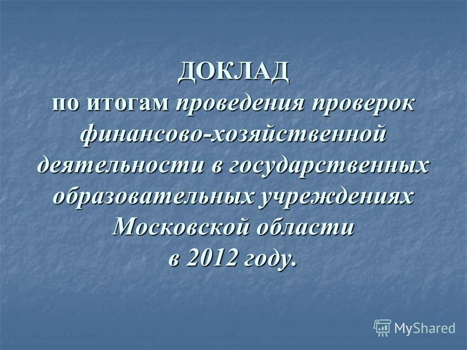 ДОКЛАД по итогам проведения проверок финансово-хозяйственной деятельности в государственных образовательных учреждениях Московской области в 2012 году.