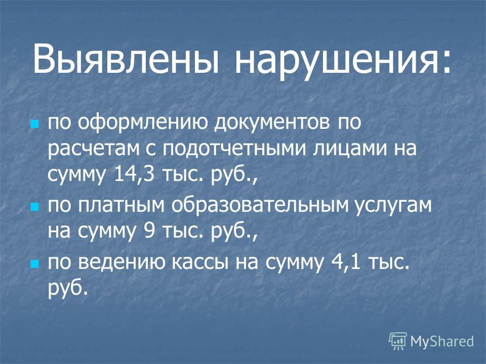 Выявлены нарушения: по оформлению документов по расчетам с подотчетными лицами на сумму 14,3 тыс. руб., по платным образовательным услугам на сумму 9 тыс. руб., по ведению кассы на сумму 4,1 тыс. руб.