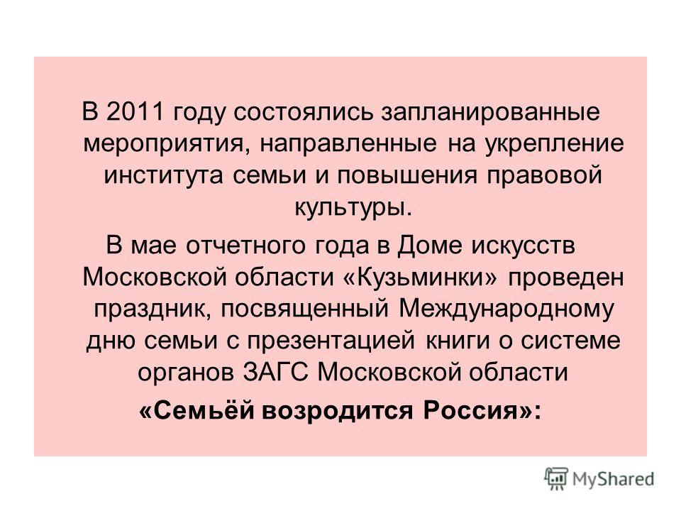 В 2011 году состоялись запланированные мероприятия, направленные на укрепление института семьи и повышения правовой культуры. В мае отчетного года в Доме искусств Московской области «Кузьминки» проведен праздник, посвященный Международному дню семьи