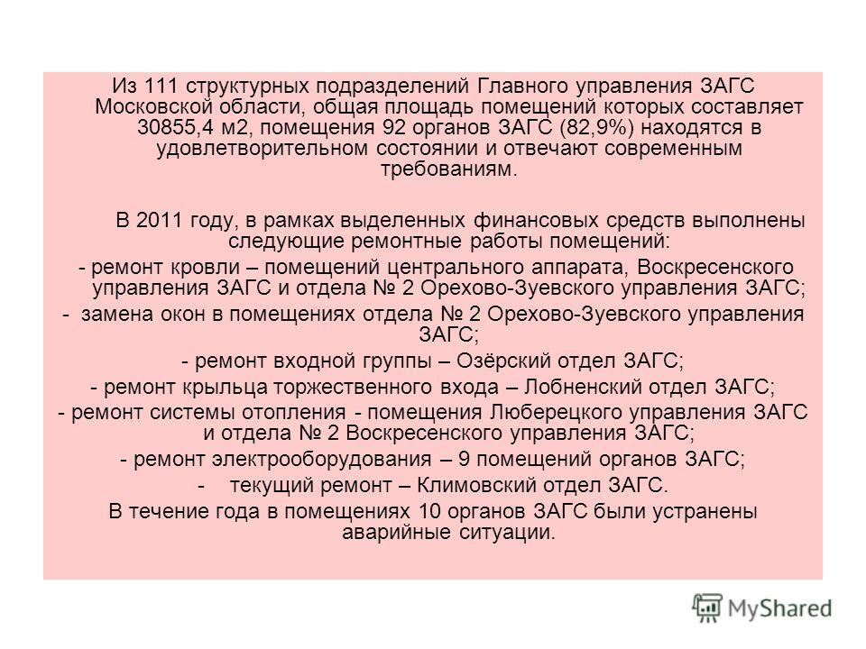 Из 111 структурных подразделений Главного управления ЗАГС Московской области, общая площадь помещений которых составляет 30855,4 м2, помещения 92 органов ЗАГС (82,9%) находятся в удовлетворительном состоянии и отвечают современным требованиям. В 2011