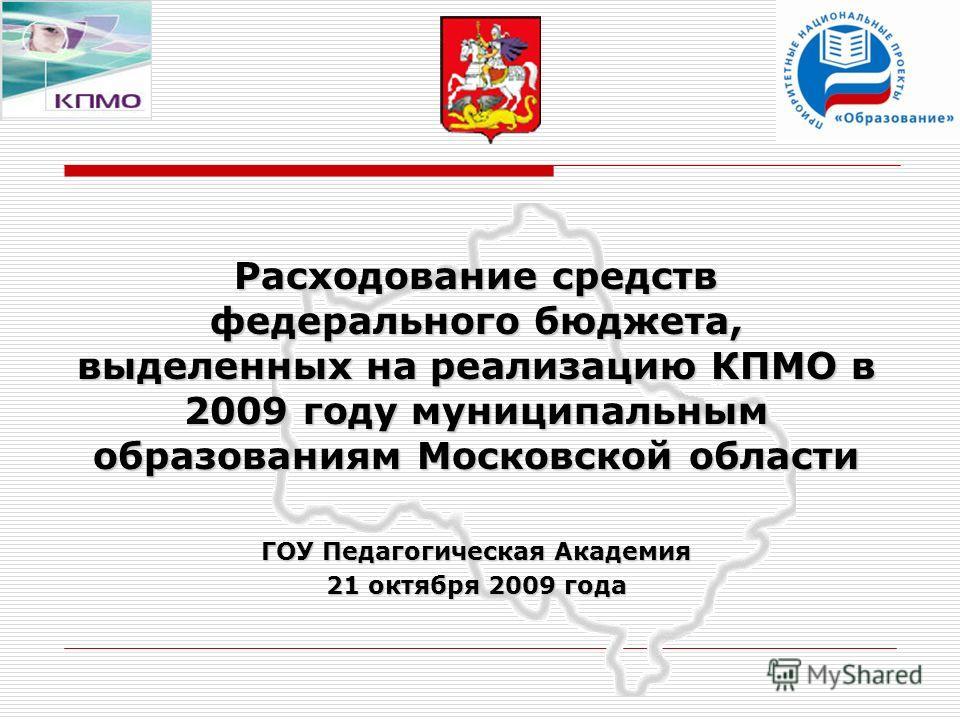 Расходование средств федерального бюджета, выделенных на реализацию КПМО в 2009 году муниципальным образованиям Московской области ГОУ Педагогическая Академия 21 октября 2009 года