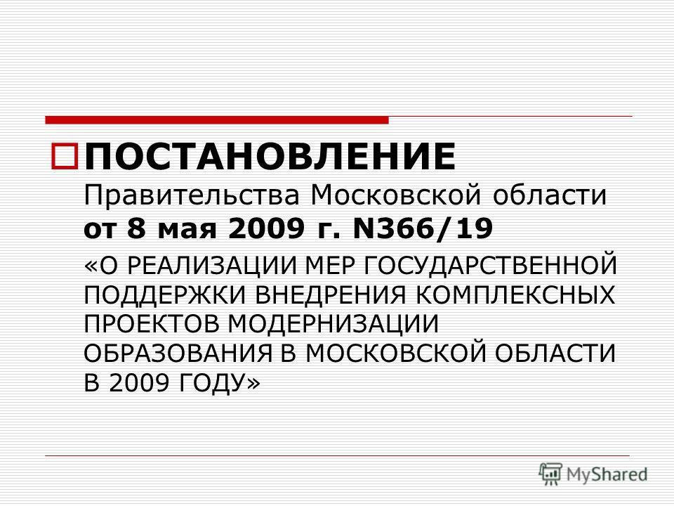 ПОСТАНОВЛЕНИЕ Правительства Московской области от 8 мая 2009 г. N366/19 «О РЕАЛИЗАЦИИ МЕР ГОСУДАРСТВЕННОЙ ПОДДЕРЖКИ ВНЕДРЕНИЯ КОМПЛЕКСНЫХ ПРОЕКТОВ МОДЕРНИЗАЦИИ ОБРАЗОВАНИЯ В МОСКОВСКОЙ ОБЛАСТИ В 2009 ГОДУ»