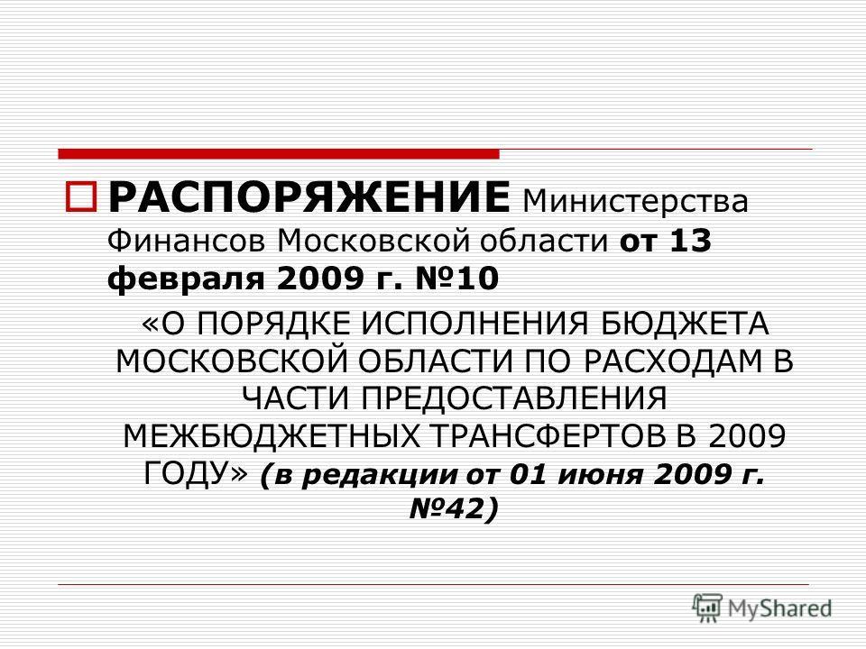 РАСПОРЯЖЕНИЕ Министерства Финансов Московской области от 13 февраля 2009 г. 10 «О ПОРЯДКЕ ИСПОЛНЕНИЯ БЮДЖЕТА МОСКОВСКОЙ ОБЛАСТИ ПО РАСХОДАМ В ЧАСТИ ПРЕДОСТАВЛЕНИЯ МЕЖБЮДЖЕТНЫХ ТРАНСФЕРТОВ В 2009 ГОДУ» (в редакции от 01 июня 2009 г. 42)