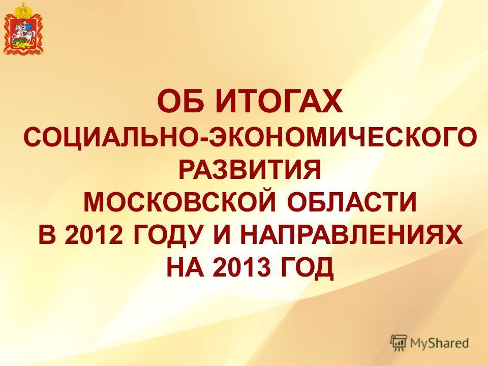 ОБ ИТОГАХ СОЦИАЛЬНО-ЭКОНОМИЧЕСКОГО РАЗВИТИЯ МОСКОВСКОЙ ОБЛАСТИ В 2012 ГОДУ И НАПРАВЛЕНИЯХ НА 2013 ГОД