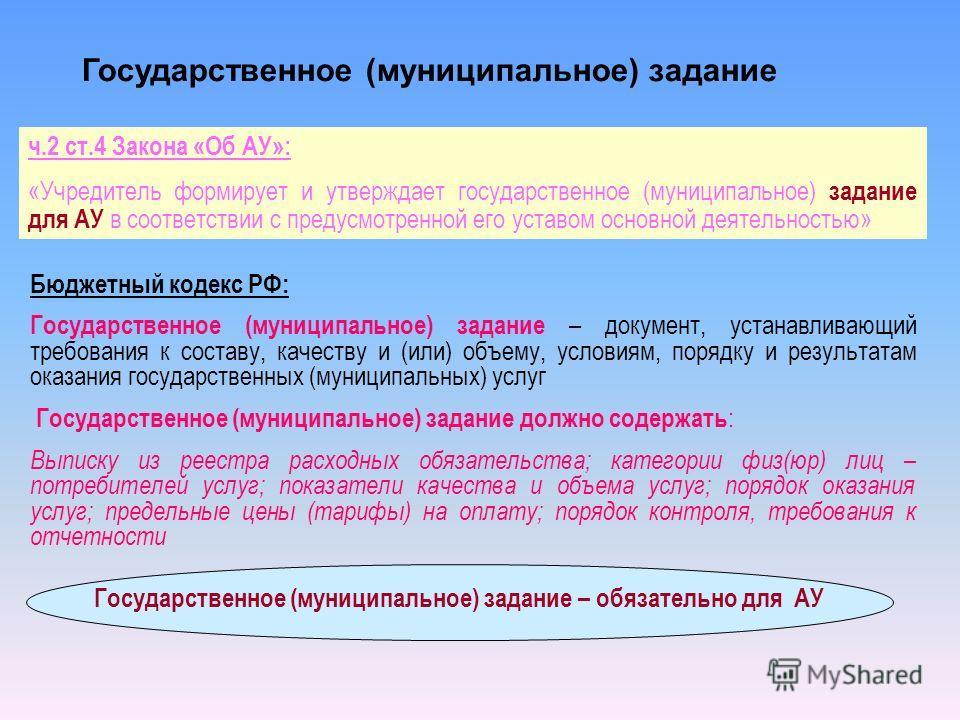 Государственное (муниципальное) задание ч.2 ст.4 Закона «Об АУ»: «Учредитель формирует и утверждает государственное (муниципальное) задание для АУ в соответствии с предусмотренной его уставом основной деятельностью» Бюджетный кодекс РФ: Государственн