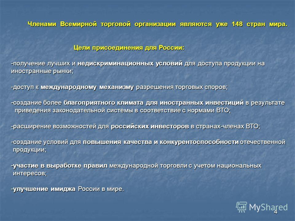4 Членами Всемирной торговой организации являются уже 148 стран мира. Цели присоединения для России: -получение лучших и недискриминационных условий для доступа продукции на иностранные рынки; -доступ к международному механизму разрешения торговых сп
