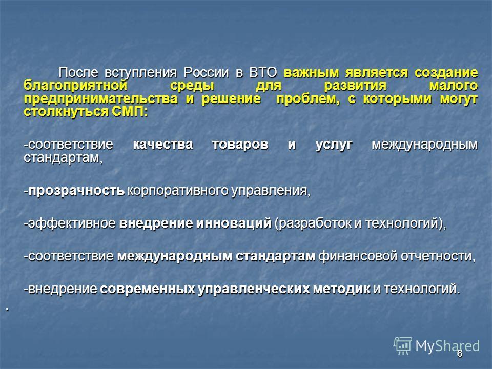 6 После вступления России в ВТО важным является создание благоприятной среды для развития малого предпринимательства и решение проблем, с которыми могут столкнуться СМП: После вступления России в ВТО важным является создание благоприятной среды для р