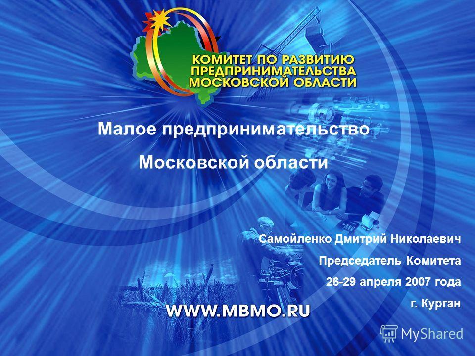 Самойленко Дмитрий Николаевич Председатель Комитета 26-29 апреля 2007 года г. Курган Малое предпринимательство Московской области