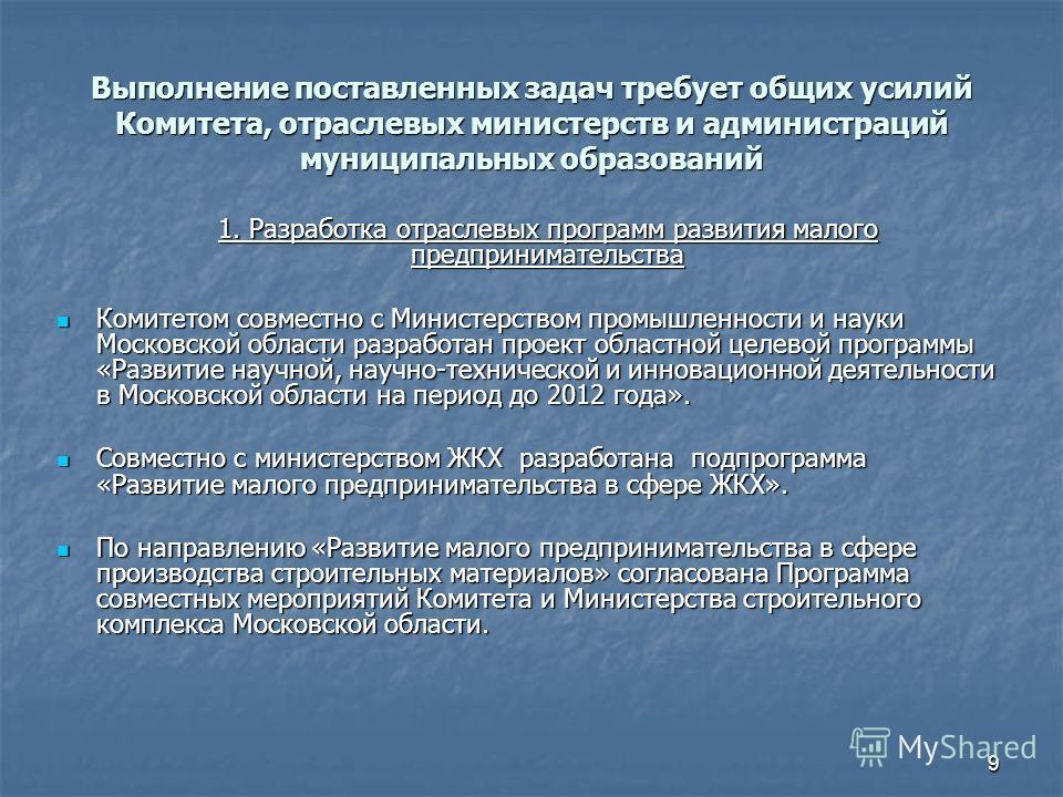 9 Выполнение поставленных задач требует общих усилий Комитета, отраслевых министерств и администраций муниципальных образований 1. Разработка отраслевых программ развития малого предпринимательства 1. Разработка отраслевых программ развития малого пр