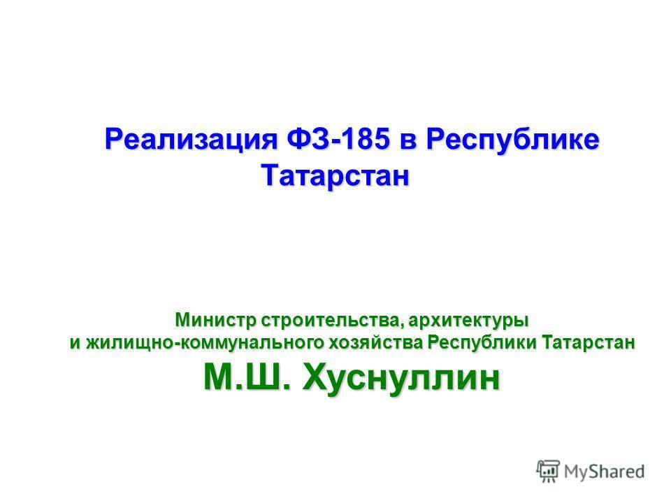 Реализация ФЗ-185 в Республике Татарстан Министр строительства, архитектуры и жилищно-коммунального хозяйства Республики Татарстан М.Ш. Хуснуллин