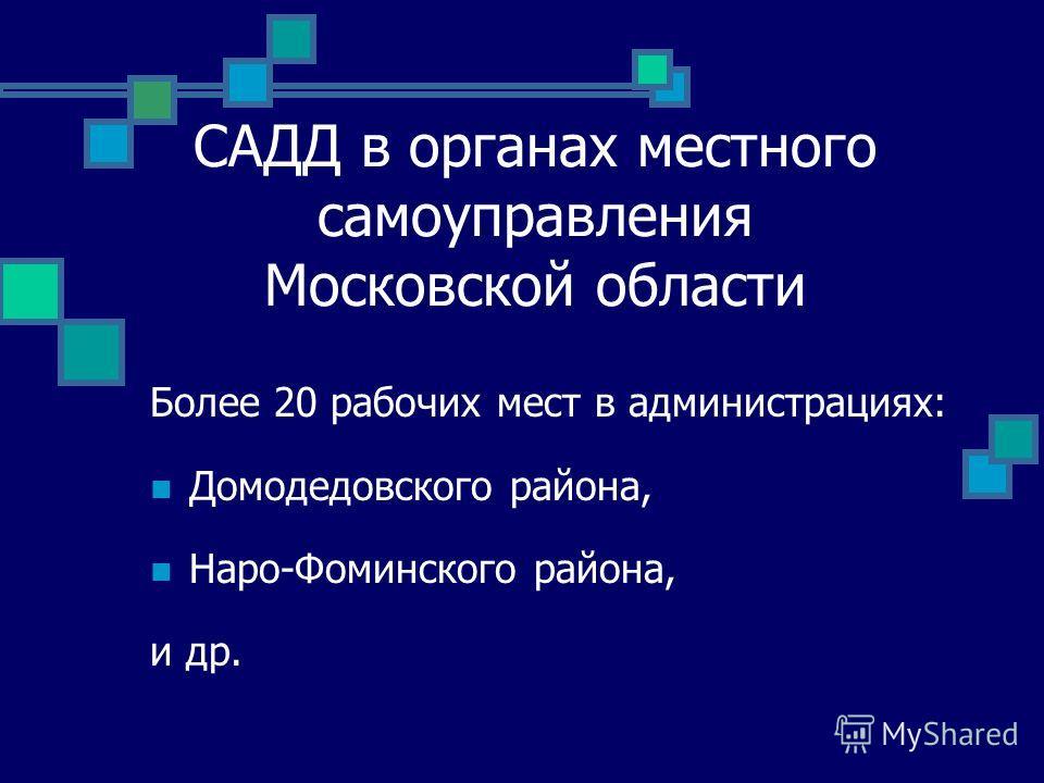 САДД в органах местного самоуправления Московской области Более 20 рабочих мест в администрациях: Домодедовского района, Наро-Фоминского района, и др.