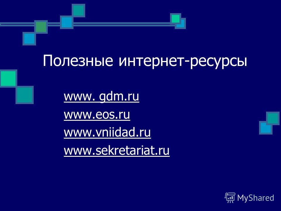 Полезные интернет-ресурсы www. gdm.ru www.eos.ru www.vniidad.ru www.sekretariat.ru