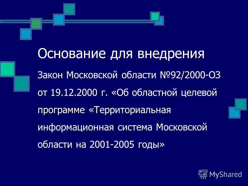 Основание для внедрения Закон Московской области 92/2000-ОЗ от 19.12.2000 г. «Об областной целевой программе «Территориальная информационная система Московской области на 2001-2005 годы»