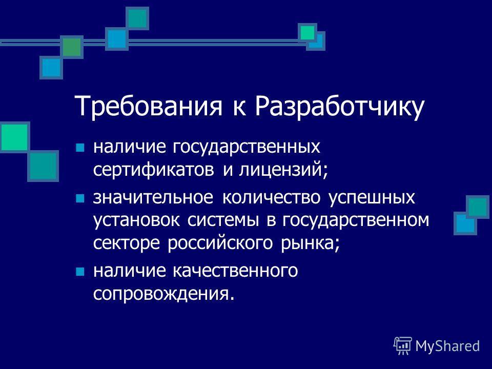 Требования к Разработчику наличие государственных сертификатов и лицензий; значительноеколичество успешных установок системы в государственном секторе российского рынка; наличие качественного сопровождения.