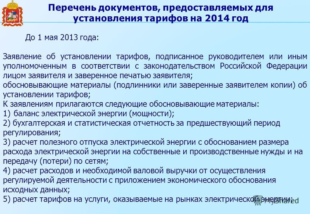 Перечень документов, предоставляемых для установления тарифов на 2014 год До 1 мая 2013 года: Заявление об установлении тарифов, подписанное руководителем или иным уполномоченным в соответствии с законодательством Российской Федерации лицом заявителя