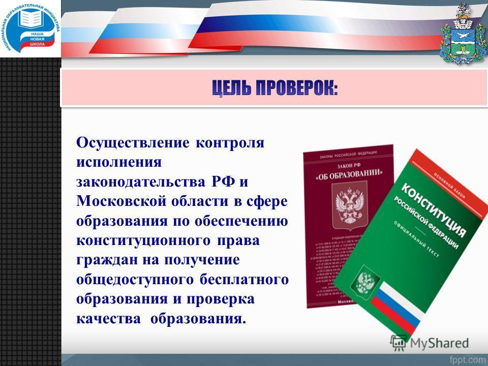 Осуществление контроля исполнения законодательства РФ и Московской области в сфере образования по обеспечению конституционного права граждан на получение общедоступного бесплатного образования и проверка качества образования.