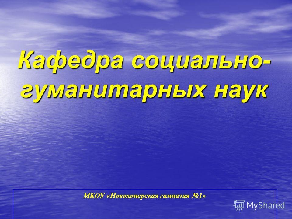 МKОУ «Новохоперская гимназия 1» Кафедра социально- гуманитарных наук
