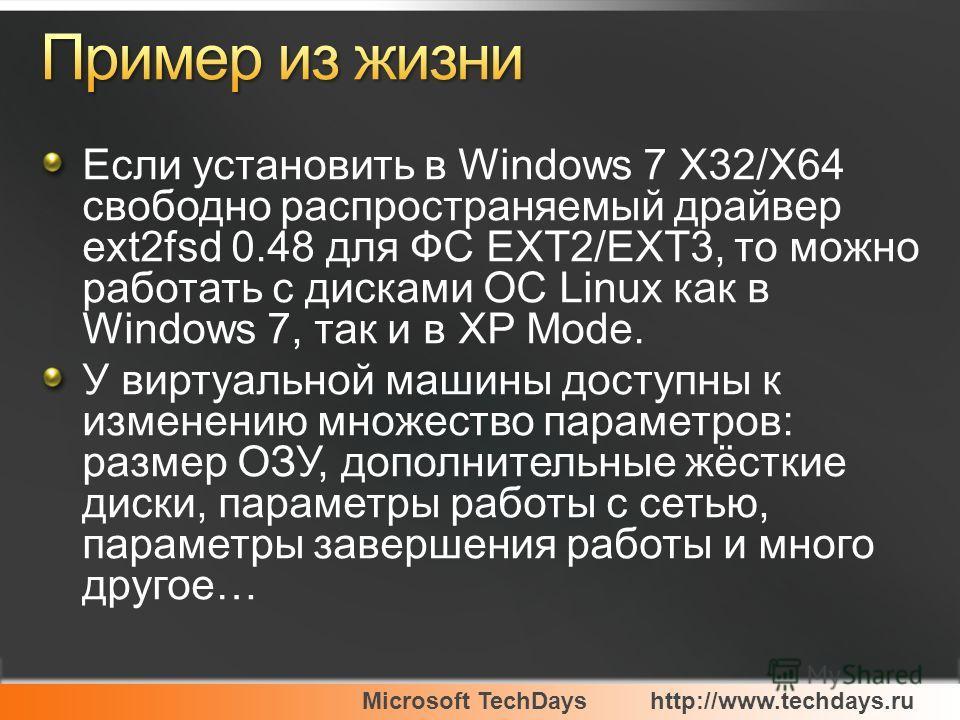 Microsoft TechDayshttp://www.techdays.ru Если установить в Windows 7 X32/X64 свободно распространяемый драйвер ext2fsd 0.48 для ФС EXT2/EXT3, то можно работать с дисками ОС Linux как в Windows 7, так и в XP Mode. У виртуальной машины доступны к измен