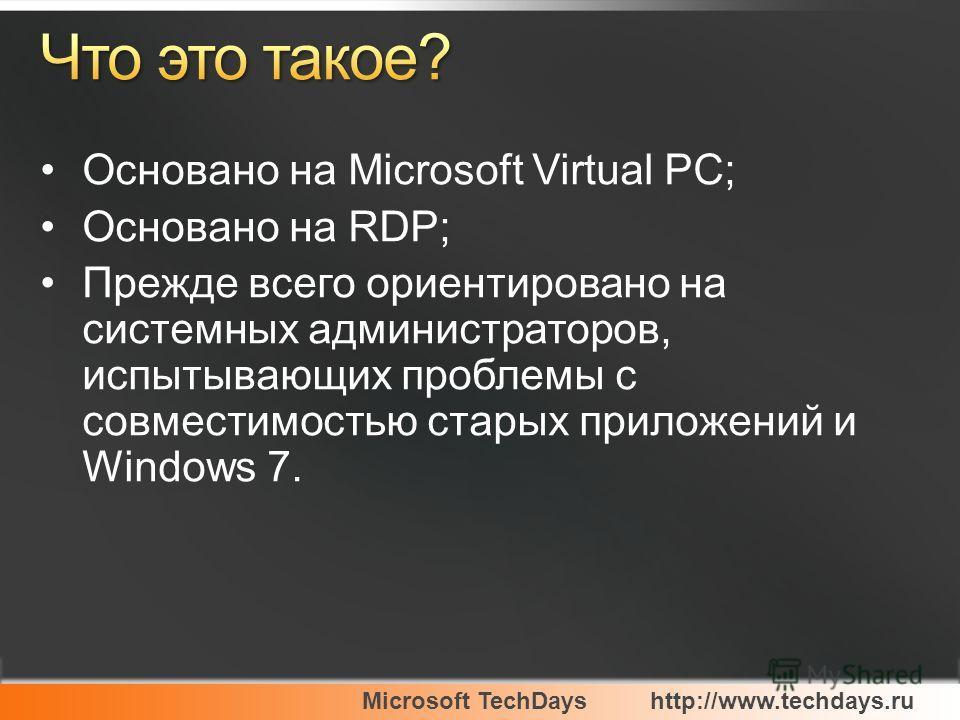 Microsoft TechDayshttp://www.techdays.ru Основано на Microsoft Virtual PC; Основано на RDP; Прежде всего ориентировано на системных администраторов, испытывающих проблемы с совместимостью старых приложений и Windows 7.