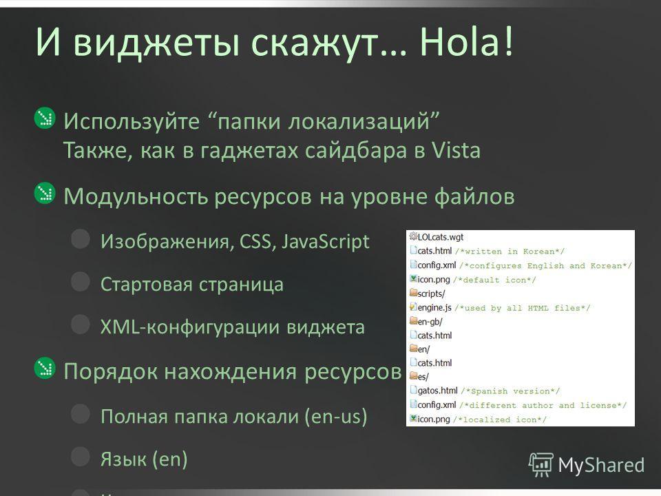 И виджеты скажут… Hola! Используйте папки локализаций Также, как в гаджетах сайдбара в Vista Модульность ресурсов на уровне файлов Изображения, CSS, JavaScript Стартовая страница XML-конфигурации виджета Порядок нахождения ресурсов Полная папка локал