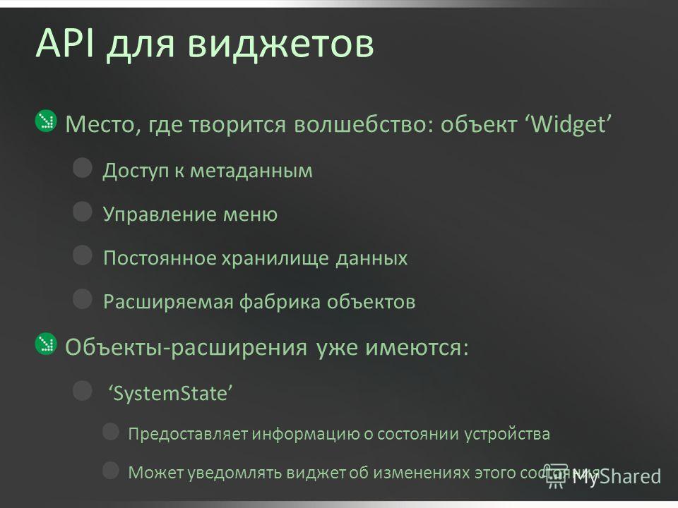 API для виджетов Место, где творится волшебство: объект Widget Доступ к метаданным Управление меню Постоянное хранилище данных Расширяемая фабрика объектов Объекты-расширения уже имеются: SystemState Предоставляет информацию о состоянии устройства Мо