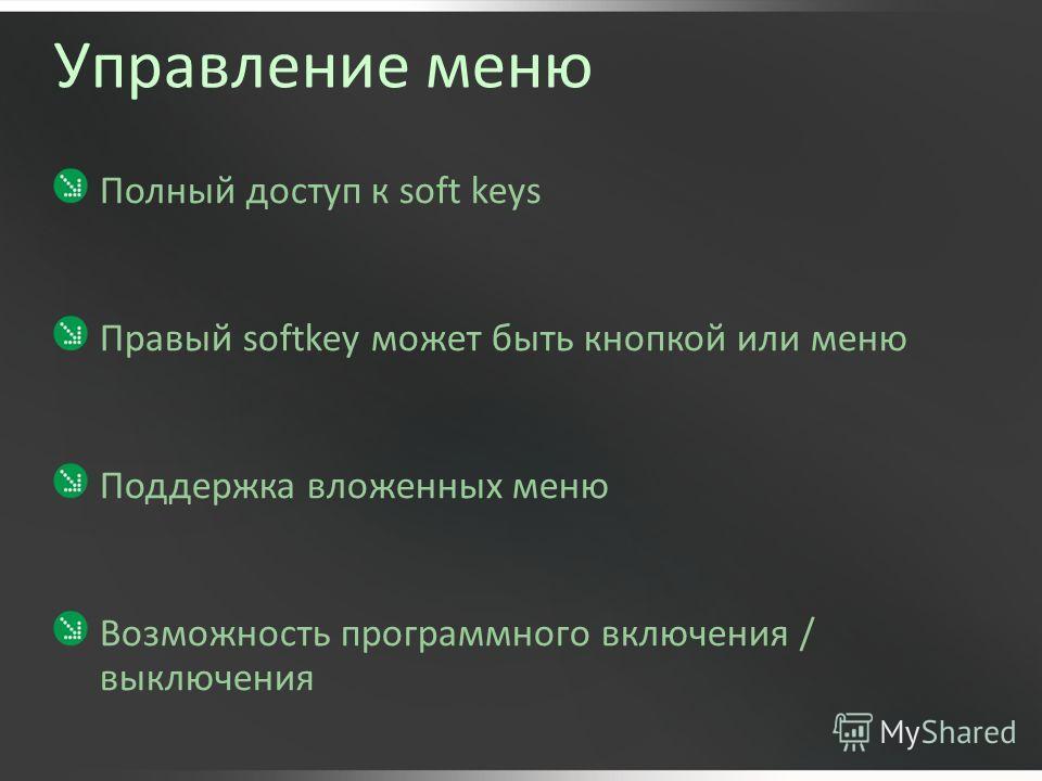 Управление меню Полный доступ к soft keys Правый softkey может быть кнопкой или меню Поддержка вложенных меню Возможность программного включения / выключения
