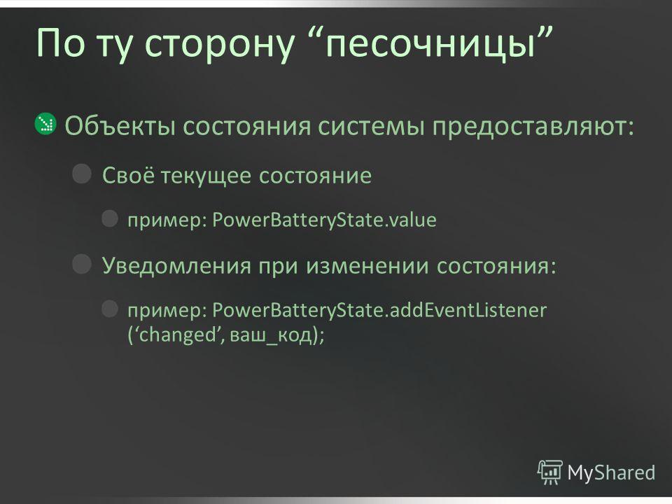 По ту сторону песочницы Объекты состояния системы предоставляют: Своё текущее состояние пример: PowerBatteryState.value Уведомления при изменении состояния: пример: PowerBatteryState.addEventListener (changed, ваш_код);