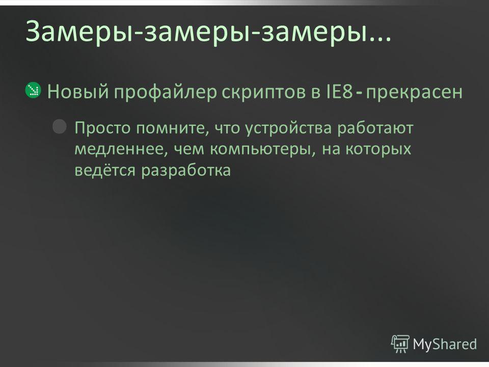 Замеры-замеры-замеры... Новый профайлер скриптов в IE8 - прекрасен Просто помните, что устройства работают медленнее, чем компьютеры, на которых ведётся разработка