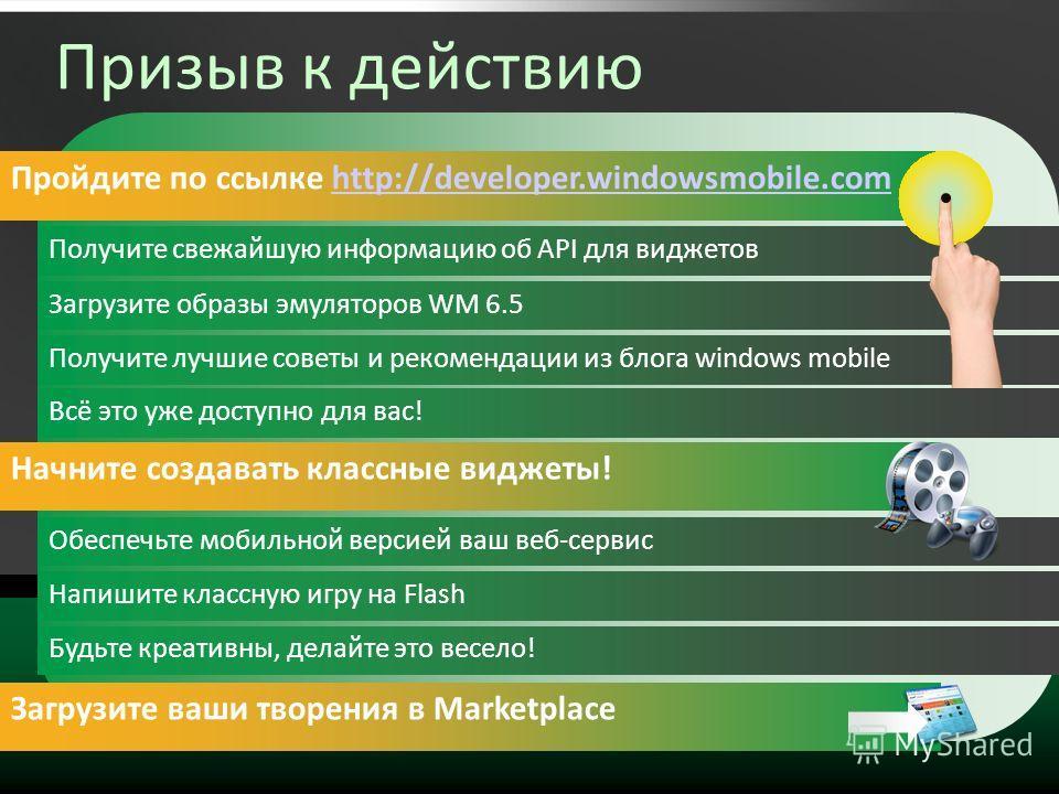 Призыв к действию Пройдите по ссылке http://developer.windowsmobile.comhttp://developer.windowsmobile.com Получите свежайшую информацию об API для виджетов Загрузите образы эмуляторов WM 6.5 Получите лучшие советы и рекомендации из блога windows mobi