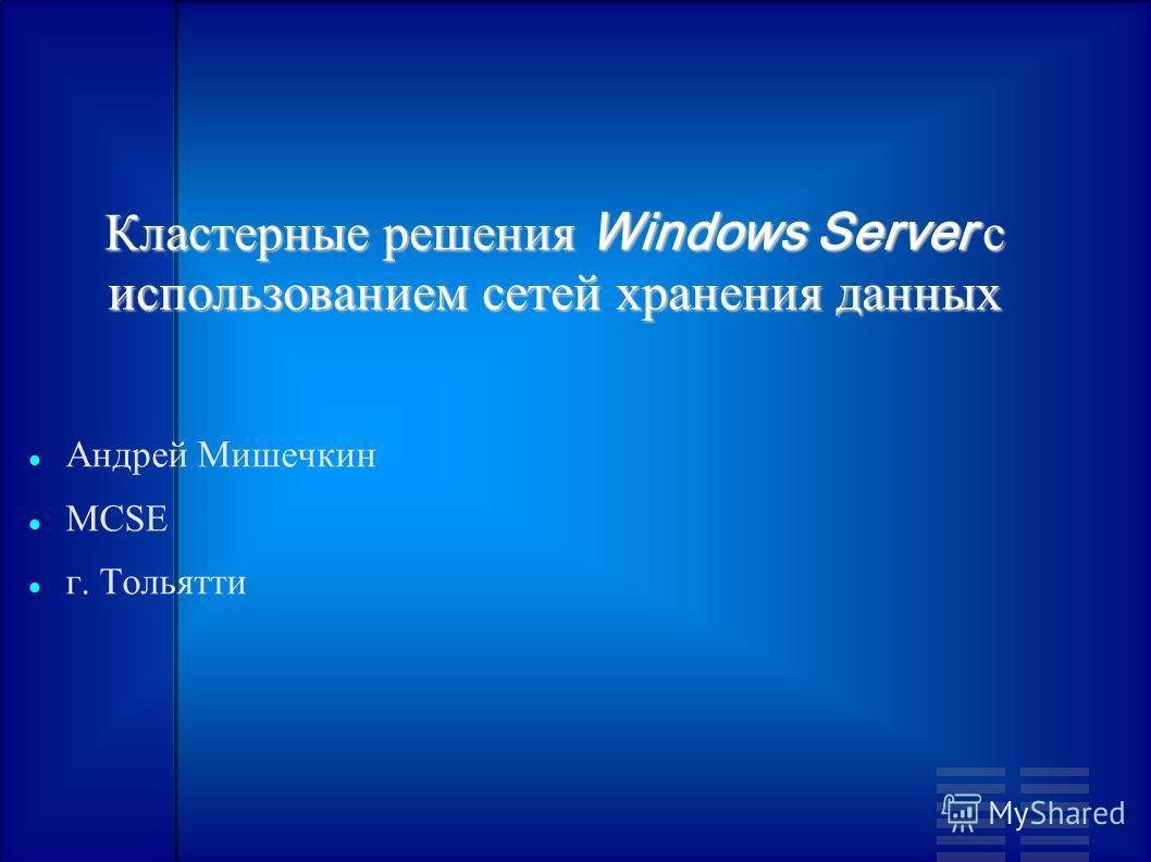 Кластерные решения Windows Server c использованием сетей хранения данных Андрей Мишечкин MCSE г. Тольятти