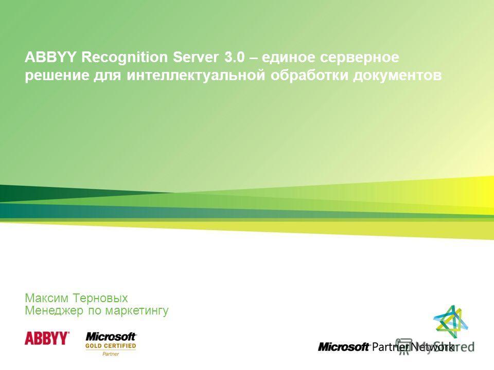 ABBYY Recognition Server 3.0 – единое серверное решение для интеллектуальной обработки документов Максим Терновых Менеджер по маркетингу