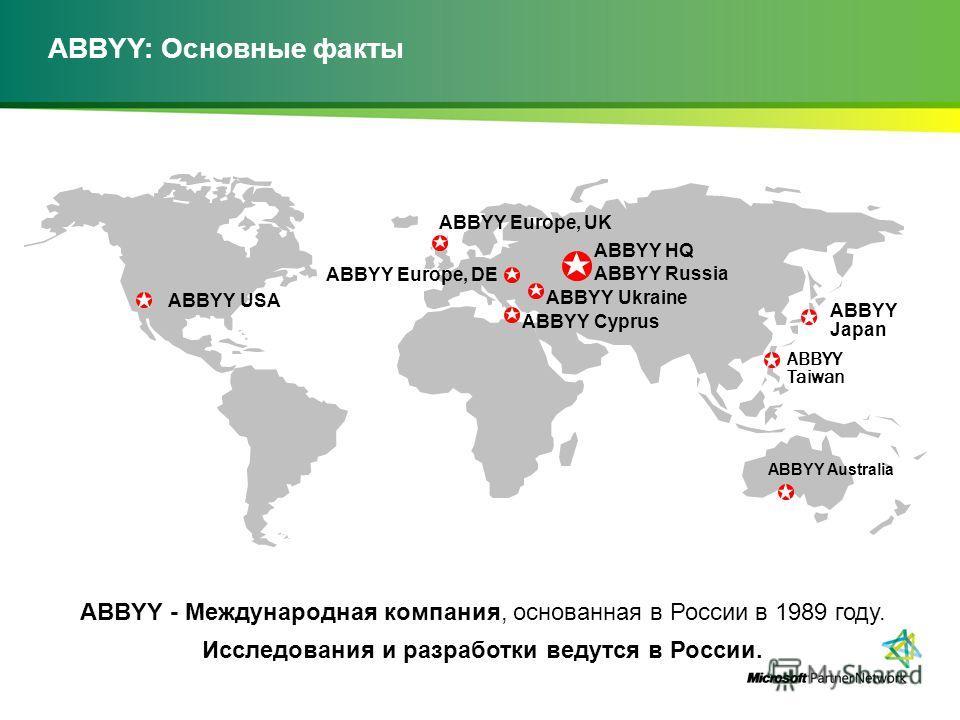 ABBYY: Основные факты ABBYY - Международная компания, основанная в России в 1989 году. Исследования и разработки ведутся в России. ABBYY USA ABBYY Europe, UK ABBYY HQ ABBYY Russia ABBYY Europe, DE ABBYY Cyprus ABBYY Taiwan ABBYY Ukraine ABBYY Japan A