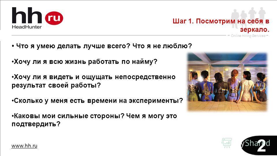 www.hh.ru Online Hiring Services 2 Что я умею делать лучше всего? Что я не люблю? Хочу ли я всю жизнь работать по найму? Хочу ли я видеть и ощущать непосредственно результат своей работы? Сколько у меня есть времени на эксперименты? Каковы мои сильны