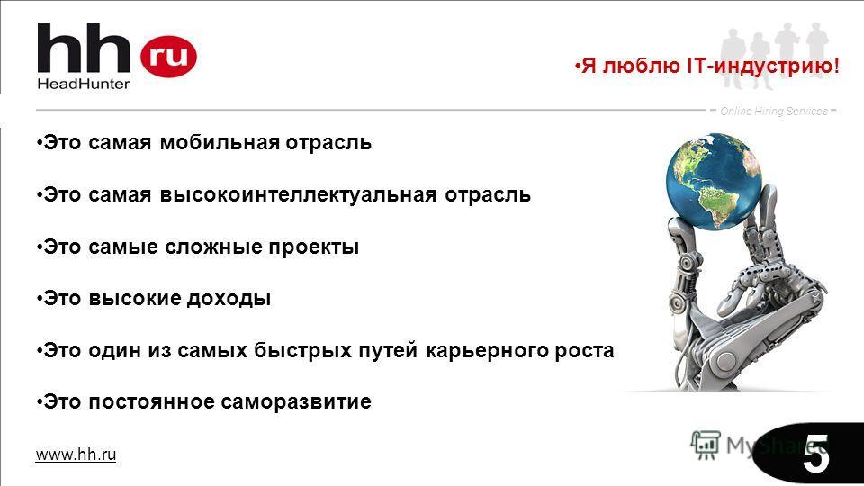 www.hh.ru Online Hiring Services 5 Это самая мобильная отрасль Это самая высокоинтеллектуальная отрасль Это самые сложные проекты Это высокие доходы Это один из самых быстрых путей карьерного роста Это постоянное саморазвитие Я люблю IT-индустрию!