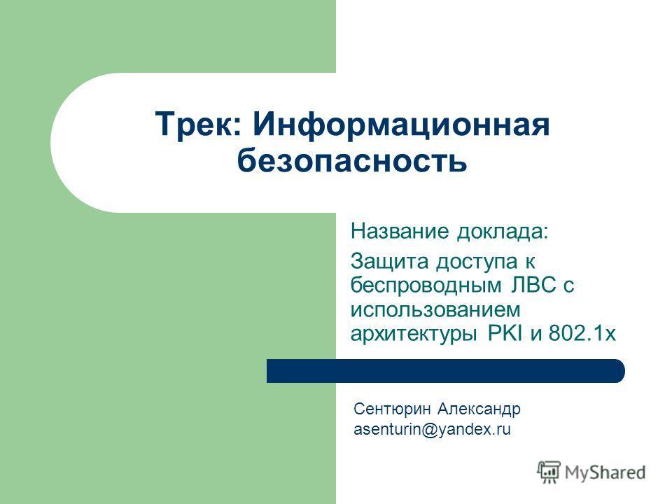 Трек: Информационная безопасность Название доклада: Защита доступа к беспроводным ЛВС с использованием архитектуры PKI и 802.1х Сентюрин Александр asenturin@yandex.ru