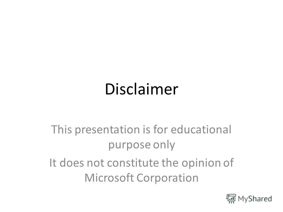 Disclaimer This presentation is for educational purpose only It does not constitute the opinion of Microsoft Corporation