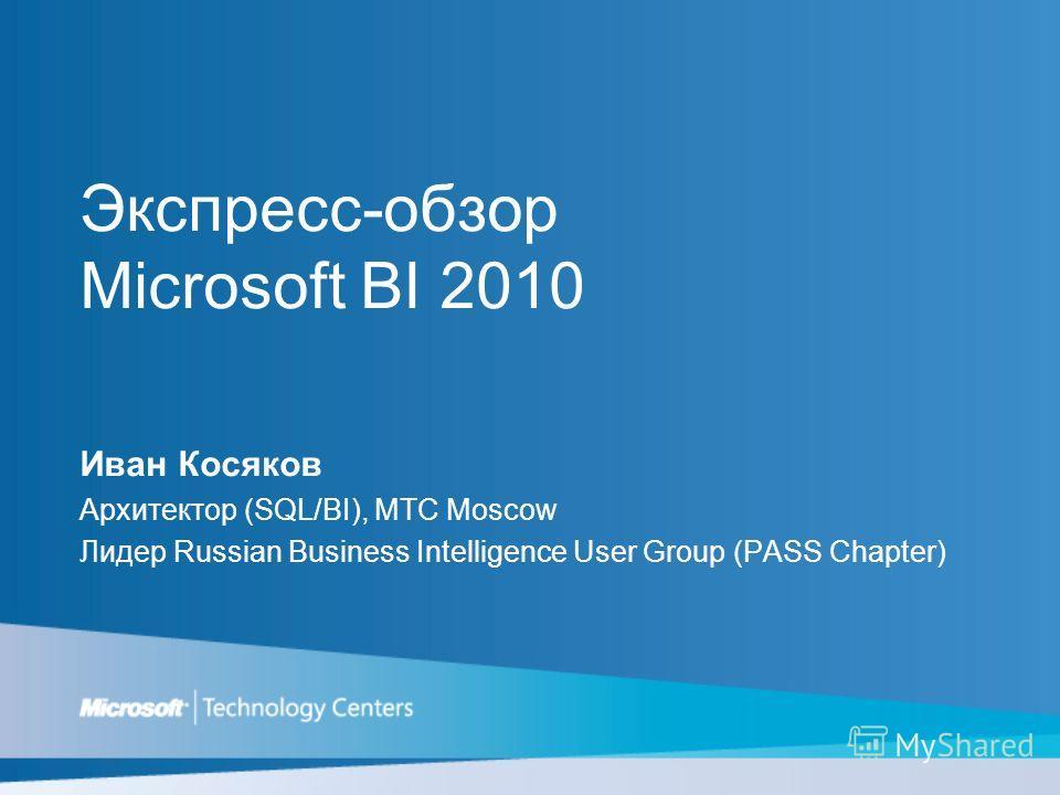 Экспресс-обзор Microsoft BI 2010 Иван Косяков Архитектор (SQL/BI), MTC Moscow Лидер Russian Business Intelligence User Group (PASS Chapter)