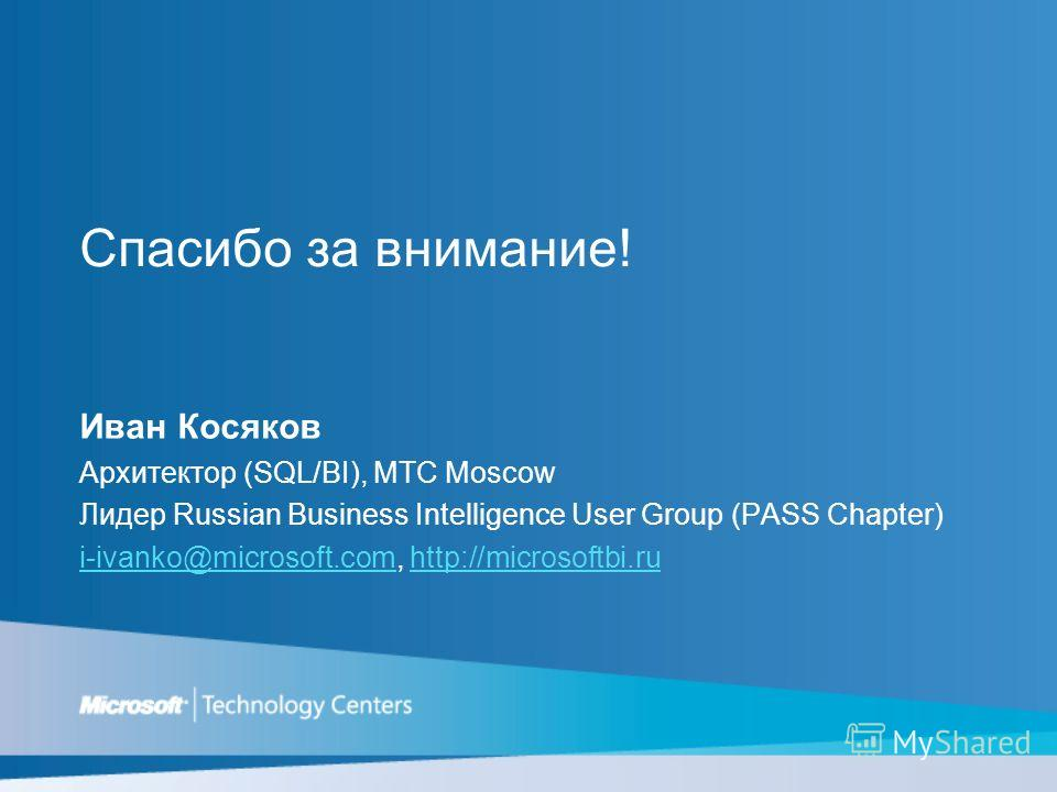 Спасибо за внимание! Иван Косяков Архитектор (SQL/BI), MTC Moscow Лидер Russian Business Intelligence User Group (PASS Chapter) i-ivanko@microsoft.com, http://microsoftbi.ru