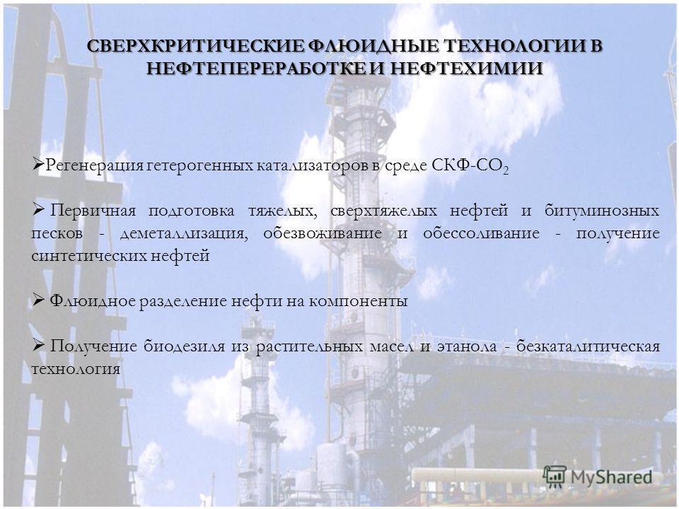 Регенерация гетерогенных катализаторов в среде СКФ-СО 2 Первичная подготовка тяжелых, сверхтяжелых нефтей и битуминозных песков - деметаллизация, обезвоживание и обессоливание - получение синтетических нефтей Флюидное разделение нефти на компоненты П