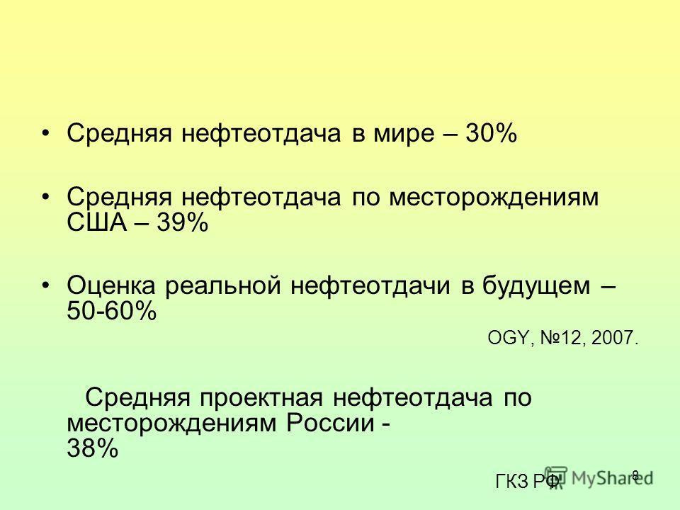 8 Средняя нефтеотдача в мире – 30% Средняя нефтеотдача по месторождениям США – 39% Оценка реальной нефтеотдачи в будущем – 50-60% OGY, 12, 2007. Средняя проектная нефтеотдача по месторождениям России - 38% ГКЗ РФ