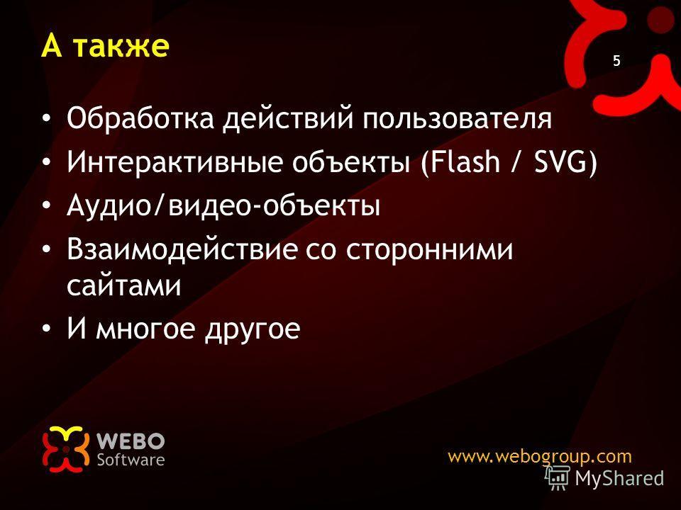 www.webogroup.com 5 А также Обработка действий пользователя Интерактивные объекты (Flash / SVG) Аудио/видео-объекты Взаимодействие со сторонними сайтами И многое другое