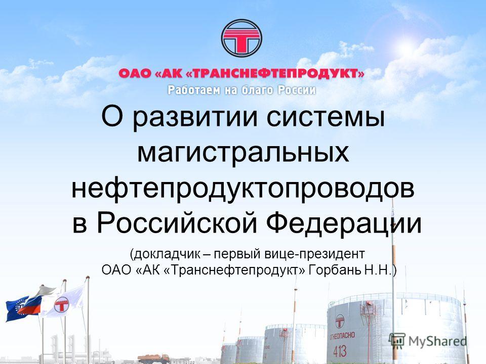 О развитии системы магистральных нефтепродуктопроводов в Российской Федерации (докладчик – первый вице-президент ОАО «АК «Транснефтепродукт» Горбань Н.Н.)