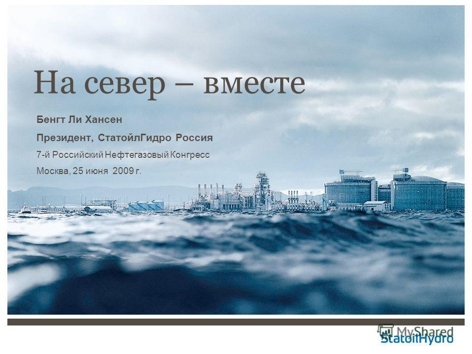 На cевер – вместе Бенгт Ли Хансен Президент, СтатойлГидро Россия 7-й Российский Нефтегазовый Конгресс Москва, 25 июня 2009 г.