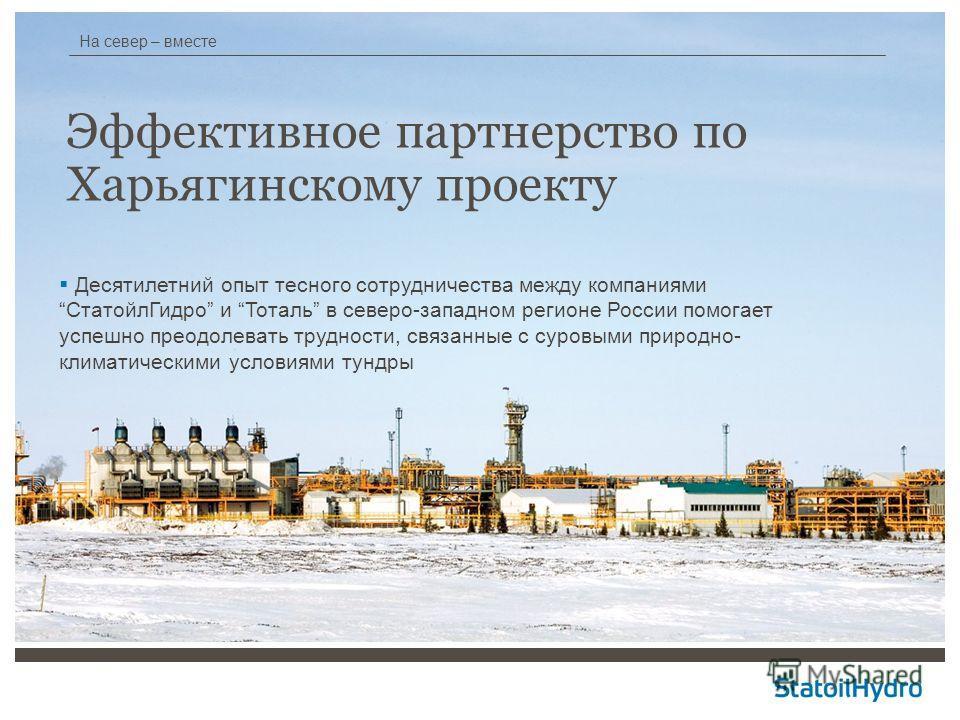 На север – вместе Эффективное партнерство по Харьягинскому проекту Десятилетний опыт тесного сотрудничества между компаниямиСтатойлГидро и Тоталь в северо-западном регионе России помогает успешно преодолевать трудности, связанные с суровыми природно-