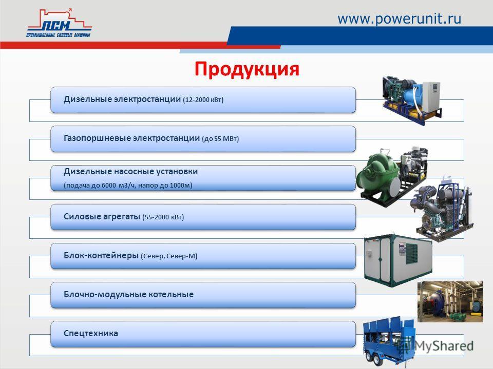 Дизельные электростанции (12-2000 кВт) Газопоршневые электростанции (до 55 МВт) Дизельные насосные установки (подача до 6000 м3/ч, напор до 1000м) Силовые агрегаты (55-2000 кВт) Блок-контейнеры (Север, Север-М) Блочно-модульные котельныеСпецтехника П