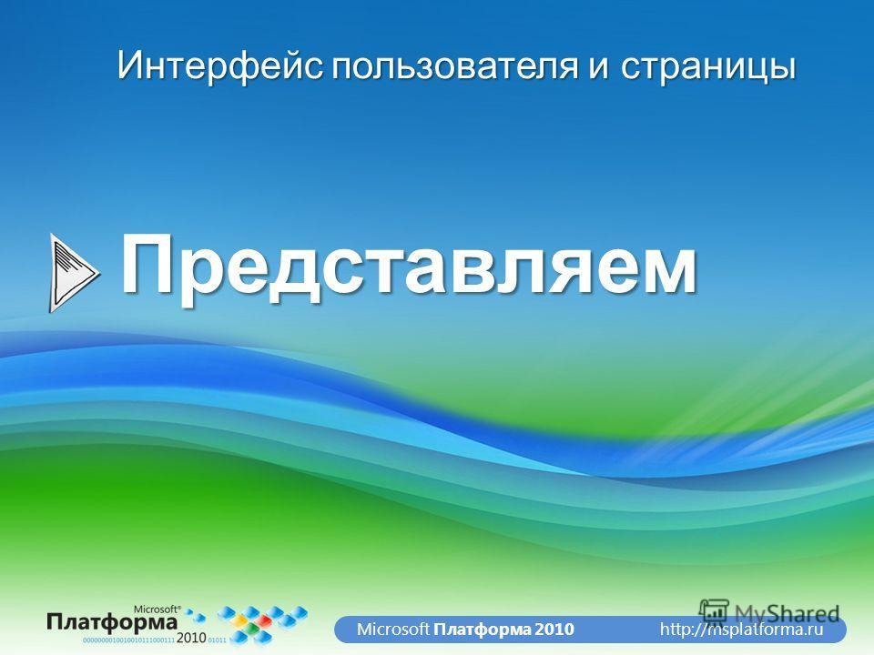http://msplatforma.ruMicrosoft Платформа 2010Представляем Интерфейс пользователя и страницы