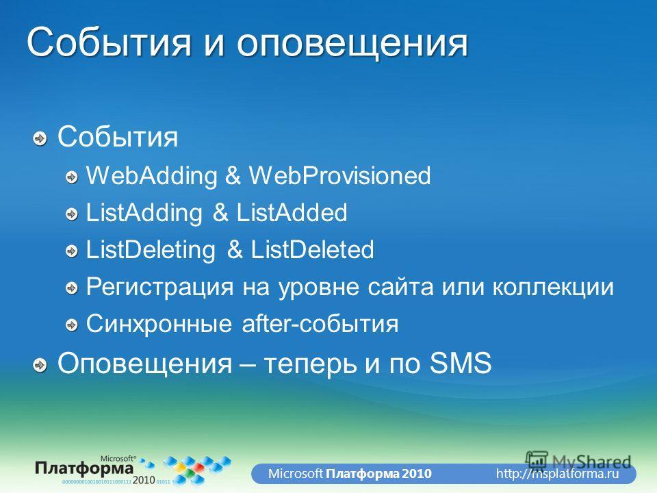 http://msplatforma.ruMicrosoft Платформа 2010 События и оповещения События WebAdding & WebProvisioned ListAdding & ListAdded ListDeleting & ListDeleted Регистрация на уровне сайта или коллекции Синхронные after-события Оповещения – теперь и по SMS