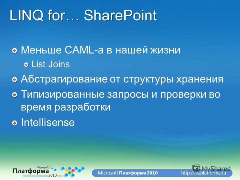http://msplatforma.ruMicrosoft Платформа 2010 LINQ for… SharePoint Меньше CAML-а в нашей жизни List Joins Абстрагирование от структуры хранения Типизированные запросы и проверки во время разработки Intellisense